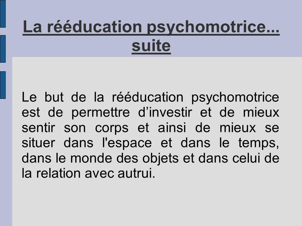 La rééducation psychomotrice... suite Le but de la rééducation psychomotrice est de permettre dinvestir et de mieux sentir son corps et ainsi de mieux