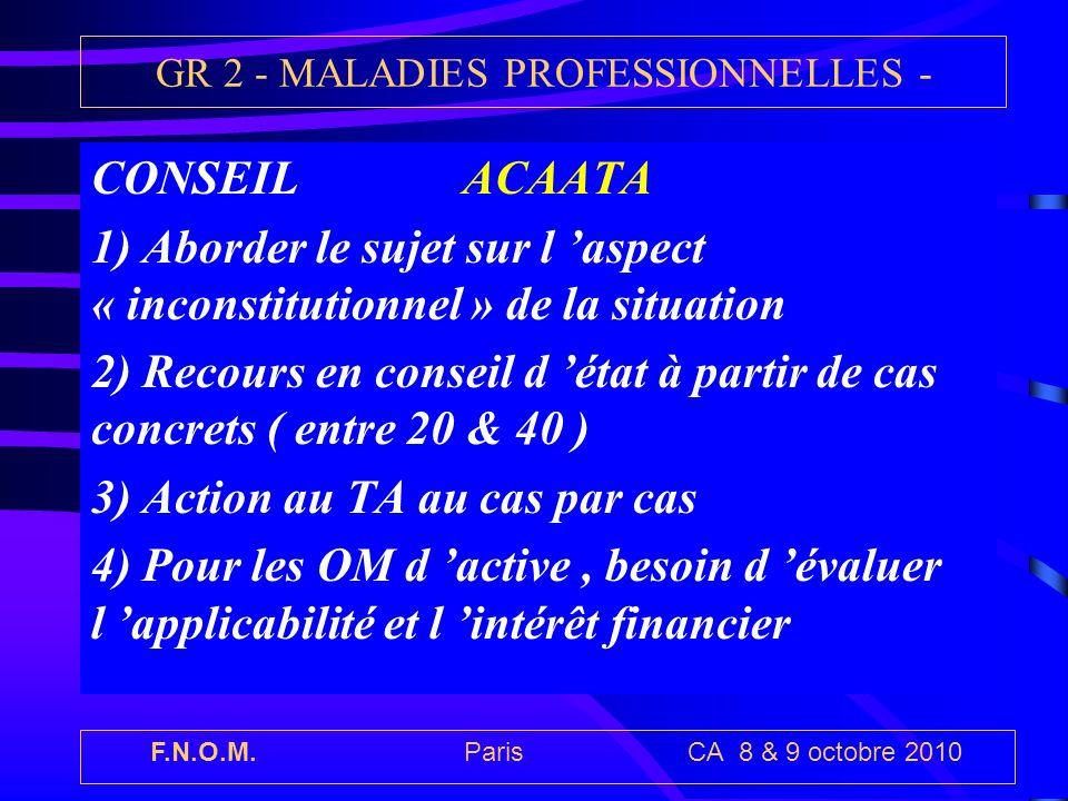 F.N.O.M. Paris CA 8 & 9 octobre 2010 GR 2 - MALADIES PROFESSIONNELLES - CONSEIL ACAATA 1) Aborder le sujet sur l aspect « inconstitutionnel » de la si