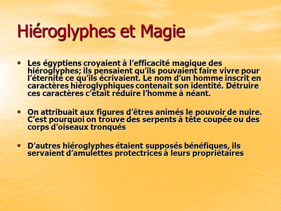 Hiéroglyphes et Magie Les égyptiens croyaient à lefficacité magique des hiéroglyphes; ils pensaient quils pouvaient faire vivre pour léternité ce quil