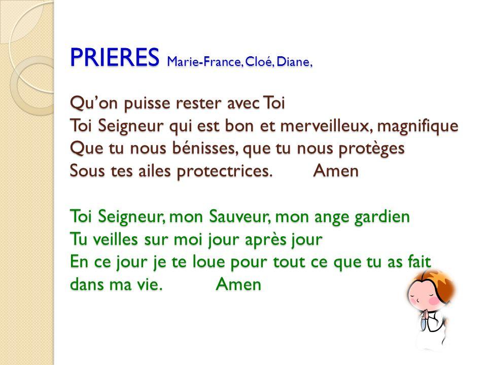 PRIERES Marie-France, Cloé, Diane, Quon puisse rester avec Toi Toi Seigneur qui est bon et merveilleux, magnifique Que tu nous bénisses, que tu nous p