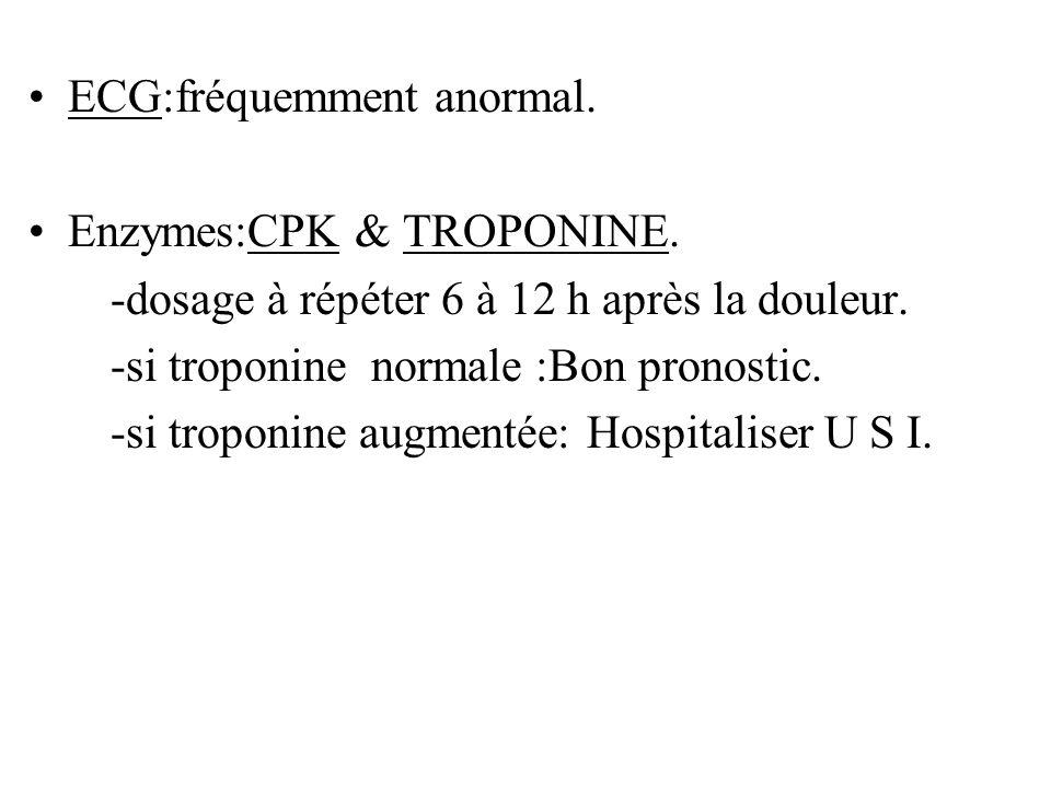 ECG:fréquemment anormal. Enzymes:CPK & TROPONINE. -dosage à répéter 6 à 12 h après la douleur. -si troponine normale :Bon pronostic. -si troponine aug