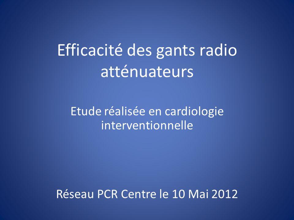 Efficacité des gants radio atténuateurs Etude réalisée en cardiologie interventionnelle Réseau PCR Centre le 10 Mai 2012