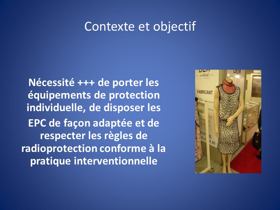 Contexte et objectif Nécessité +++ de porter les équipements de protection individuelle, de disposer les EPC de façon adaptée et de respecter les règles de radioprotection conforme à la pratique interventionnelle