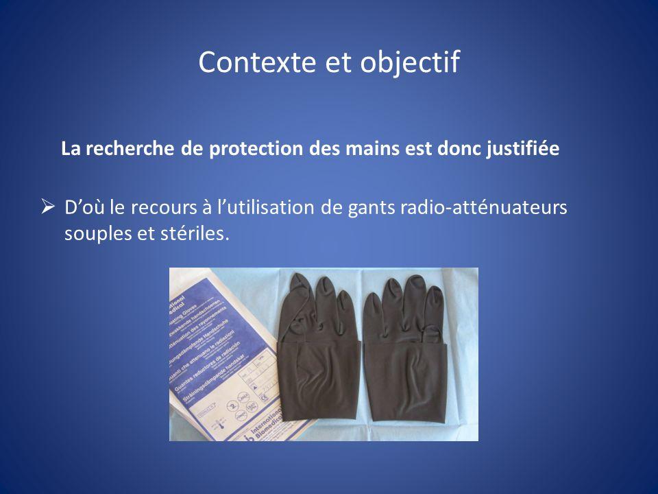 Contexte et objectif La recherche de protection des mains est donc justifiée Doù le recours à lutilisation de gants radio-atténuateurs souples et stér