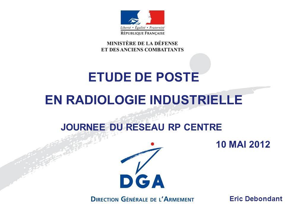 ETUDE DE POSTE EN RADIOLOGIE INDUSTRIELLE JOURNEE DU RESEAU RP CENTRE 10 MAI 2012 Eric Debondant