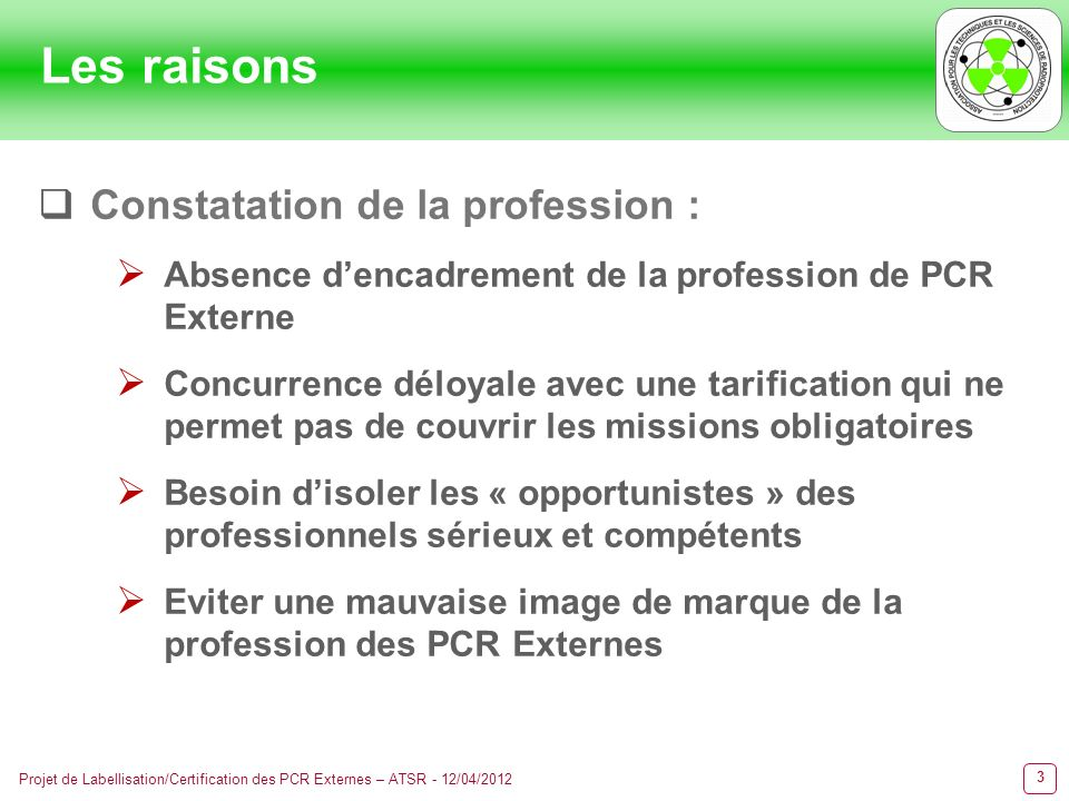 3 Projet de Labellisation/Certification des PCR Externes – ATSR - 12/04/2012 Les raisons Constatation de la profession : Absence dencadrement de la pr