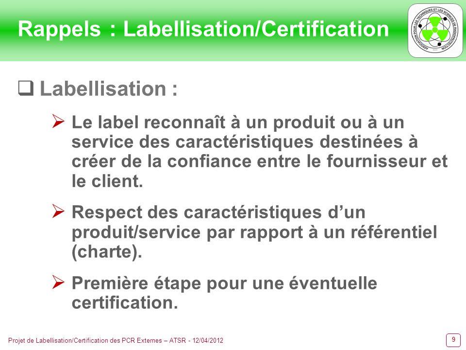 10 Projet de Labellisation/Certification des PCR Externes – ATSR - 12/04/2012 Certification : La certification est une procédure par laquelle un industriel ou prestataire de service obtient dun organisme certificateur tiers indépendant lattestation du respect dun référentiel, dune norme de qualité.