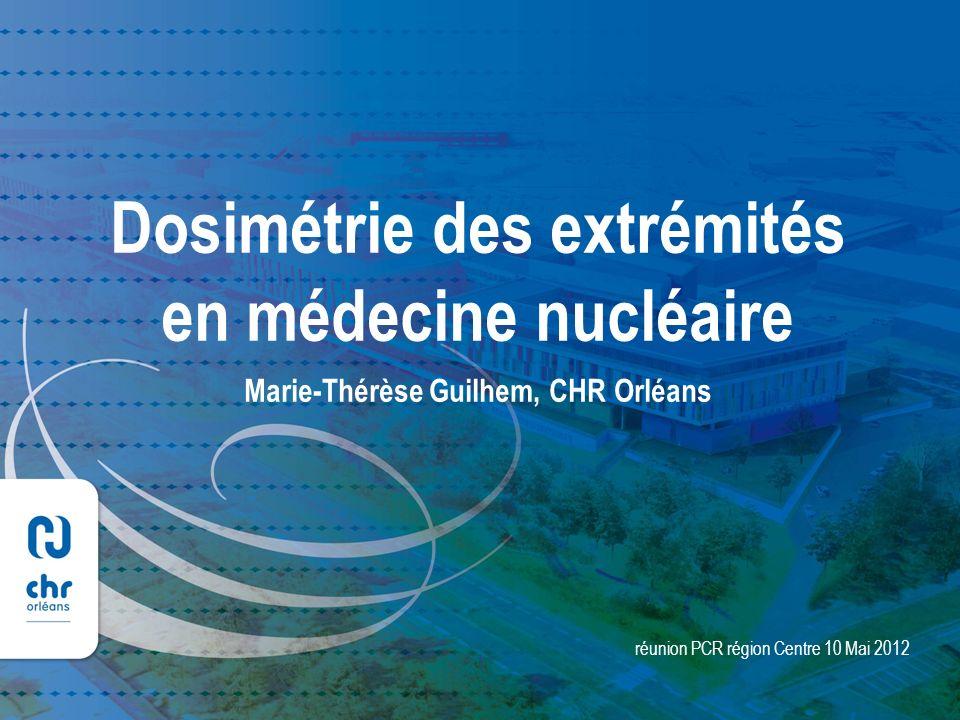 1 réunion PCR région Centre 10 Mai 2012 Dosimétrie des extrémités en médecine nucléaire Marie-Thérèse Guilhem, CHR Orléans