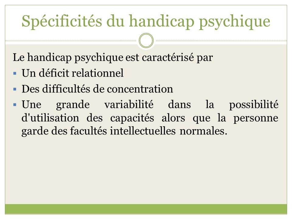 Spécificités du handicap psychique Le handicap psychique est caractérisé par Un déficit relationnel Des difficultés de concentration Une grande variab