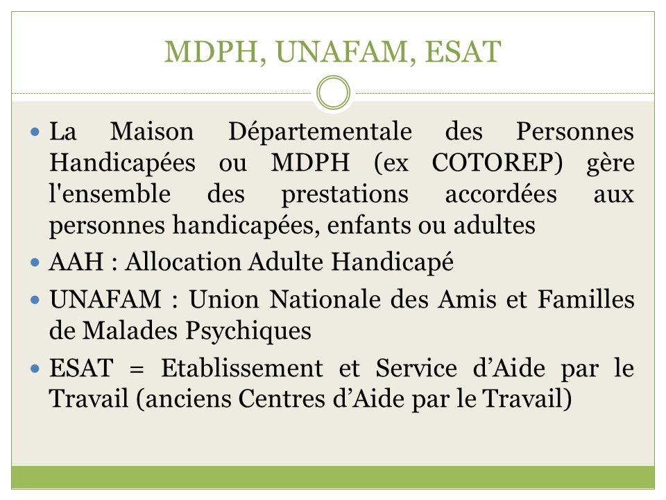 MDPH, UNAFAM, ESAT La Maison Départementale des Personnes Handicapées ou MDPH (ex COTOREP) gère l'ensemble des prestations accordées aux personnes han