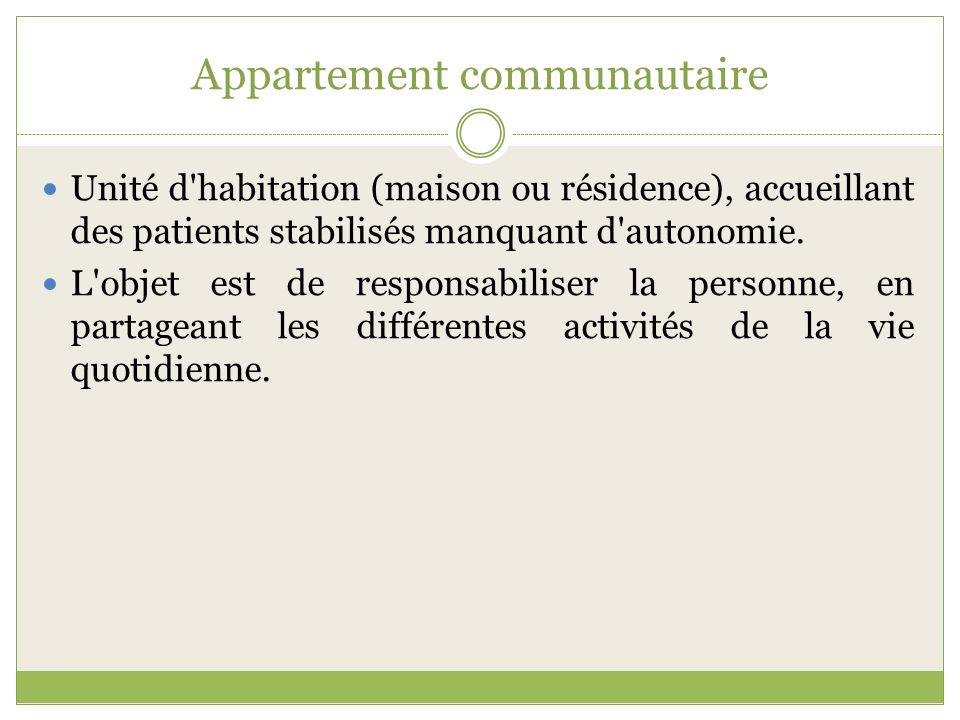 Appartement communautaire Unité d'habitation (maison ou résidence), accueillant des patients stabilisés manquant d'autonomie. L'objet est de responsab
