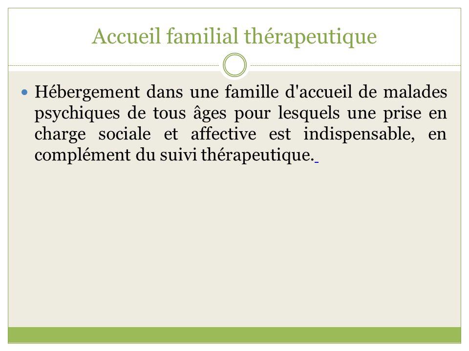 Accueil familial thérapeutique Hébergement dans une famille d'accueil de malades psychiques de tous âges pour lesquels une prise en charge sociale et