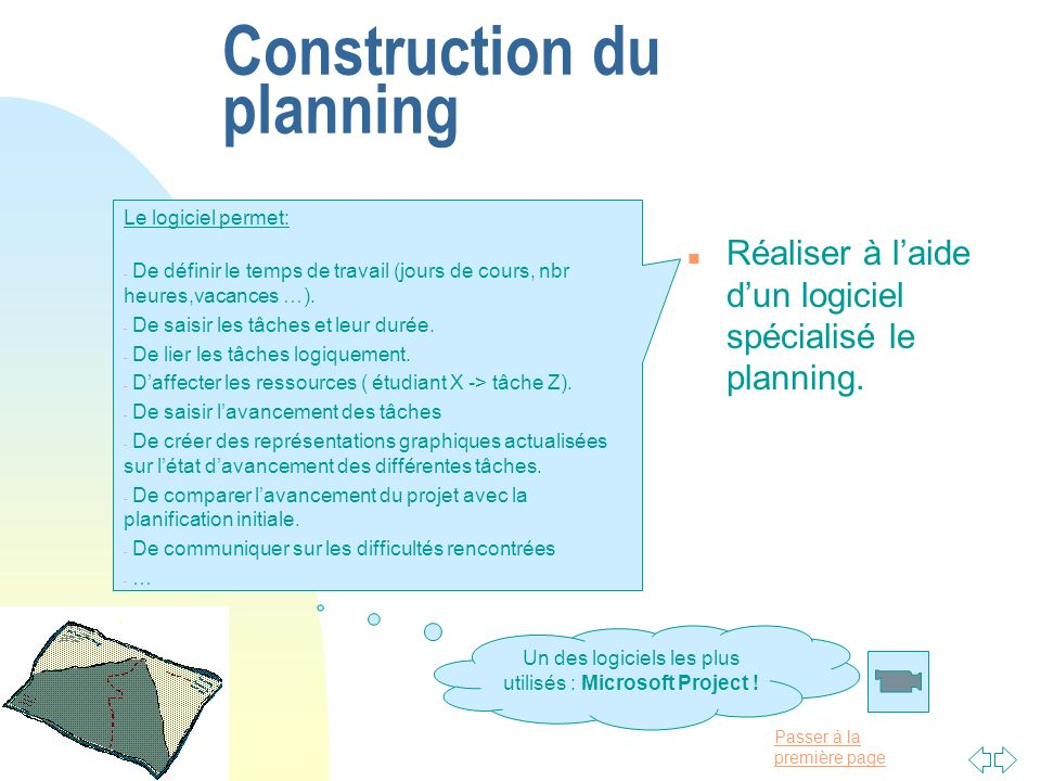 Passer à la première page Construction du planning n Réaliser à laide dun logiciel spécialisé le planning. Le logiciel permet: - De définir le temps d
