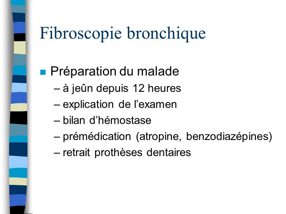 Fibroscopie bronchique n Préparation du malade –à jeûn depuis 12 heures –explication de lexamen –bilan dhémostase –prémédication (atropine, benzodiazé