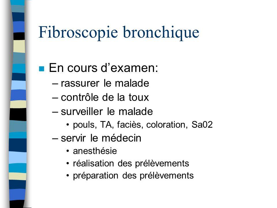 Fibroscopie bronchique n En cours dexamen: –rassurer le malade –contrôle de la toux –surveiller le malade pouls, TA, faciès, coloration, Sa02 –servir