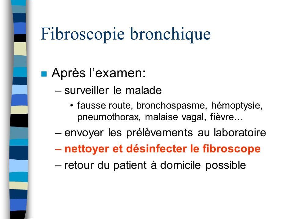 Fibroscopie bronchique n Après lexamen: –surveiller le malade fausse route, bronchospasme, hémoptysie, pneumothorax, malaise vagal, fièvre… –envoyer l