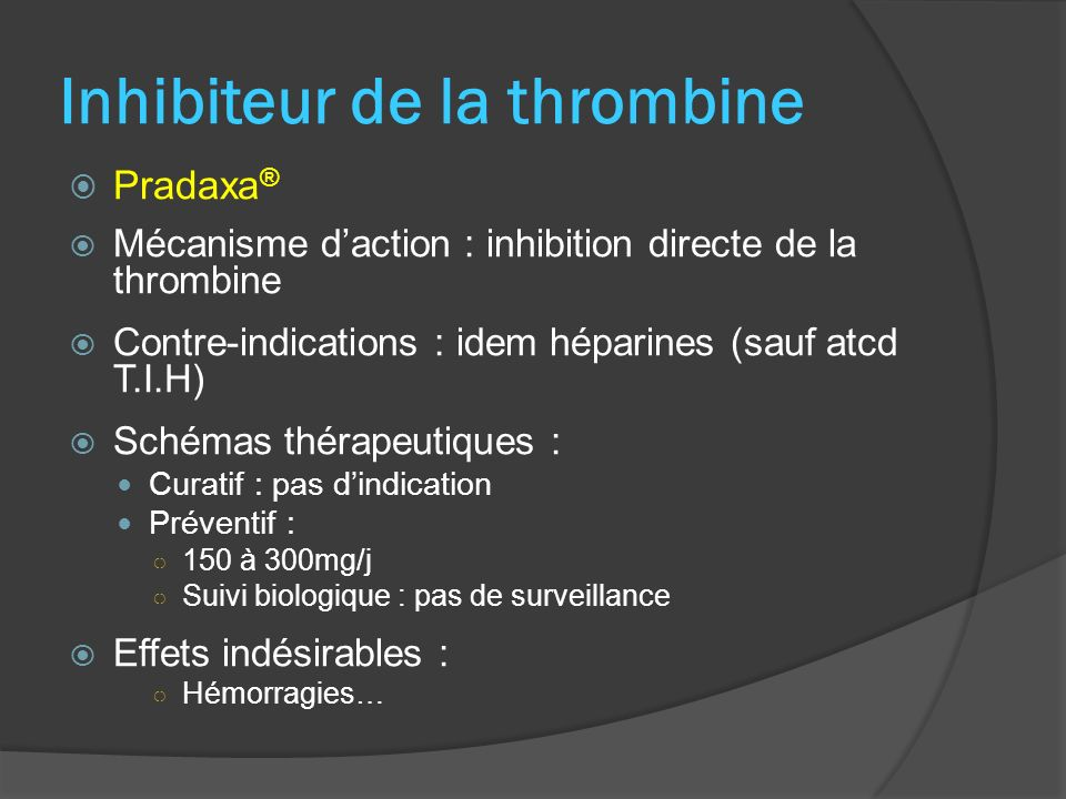 Inhibiteur de la thrombine Pradaxa ® Mécanisme daction : inhibition directe de la thrombine Contre-indications : idem héparines (sauf atcd T.I.H) Sché