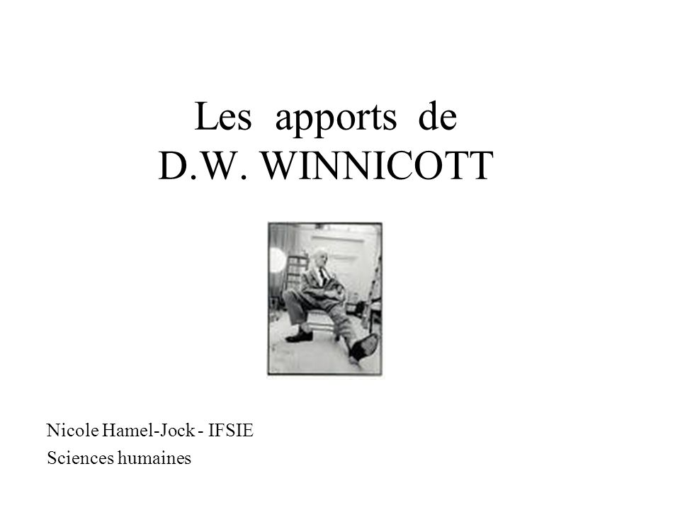 Les apports de D.W. WINNICOTT Nicole Hamel-Jock - IFSIE Sciences humaines
