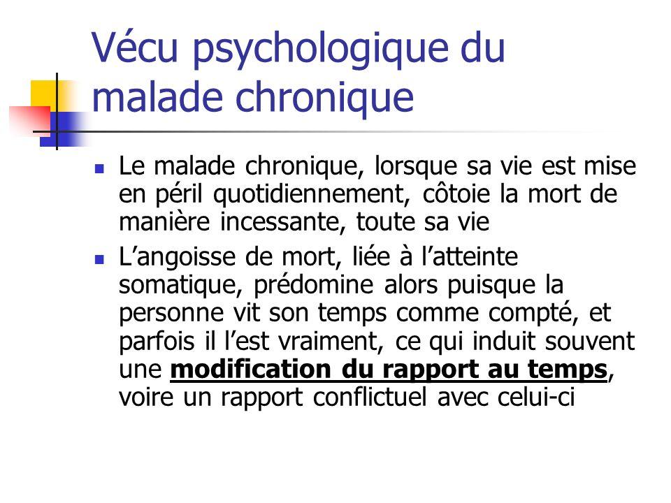 Vécu psychologique du malade chronique Le malade chronique, lorsque sa vie est mise en péril quotidiennement, côtoie la mort de manière incessante, to
