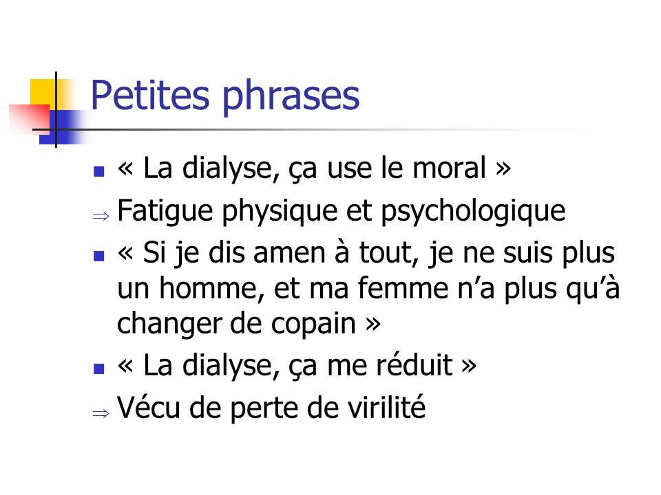 Petites phrases « La dialyse, ça use le moral » Fatigue physique et psychologique « Si je dis amen à tout, je ne suis plus un homme, et ma femme na pl