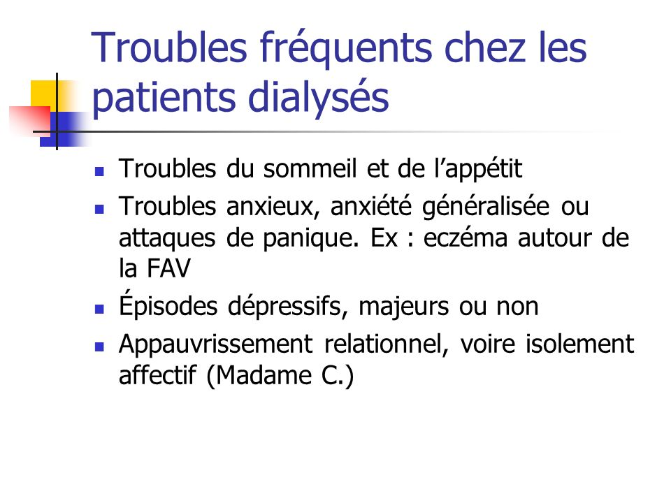 Troubles fréquents chez les patients dialysés Troubles du sommeil et de lappétit Troubles anxieux, anxiété généralisée ou attaques de panique. Ex : ec