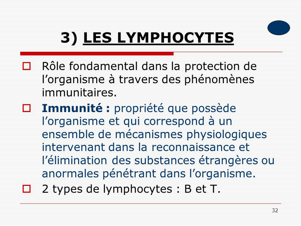 32 3) LES LYMPHOCYTES Rôle fondamental dans la protection de lorganisme à travers des phénomènes immunitaires. Immunité : propriété que possède lorgan