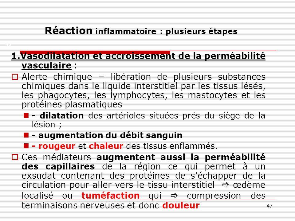 47 Réaction inflammatoire : plusieurs étapes 1.Vasodilatation et accroissement de la perméabilité vasculaire : Alerte chimique = libération de plusieu