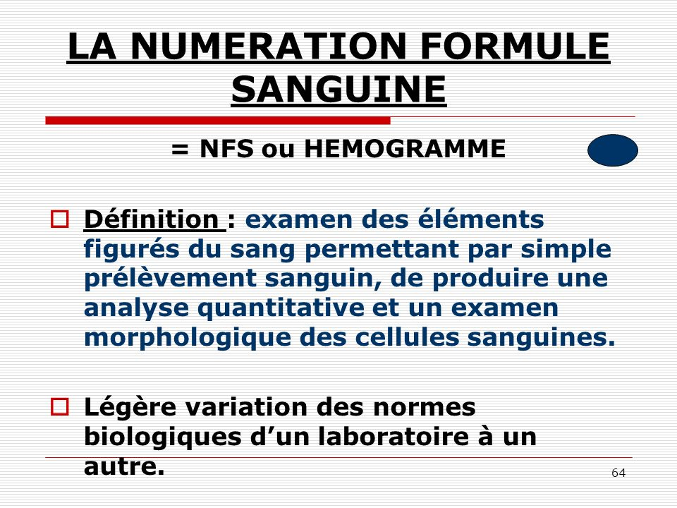 64 LA NUMERATION FORMULE SANGUINE = NFS ou HEMOGRAMME Définition : examen des éléments figurés du sang permettant par simple prélèvement sanguin, de p