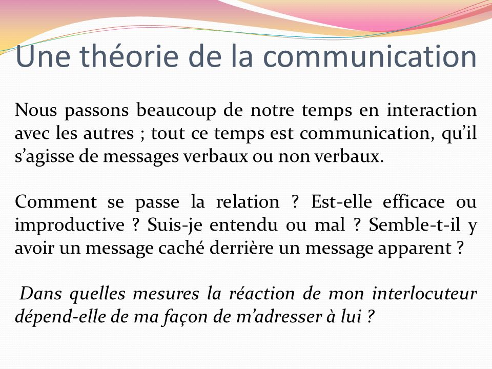 Une théorie de la communication Nous passons beaucoup de notre temps en interaction avec les autres ; tout ce temps est communication, quil sagisse de