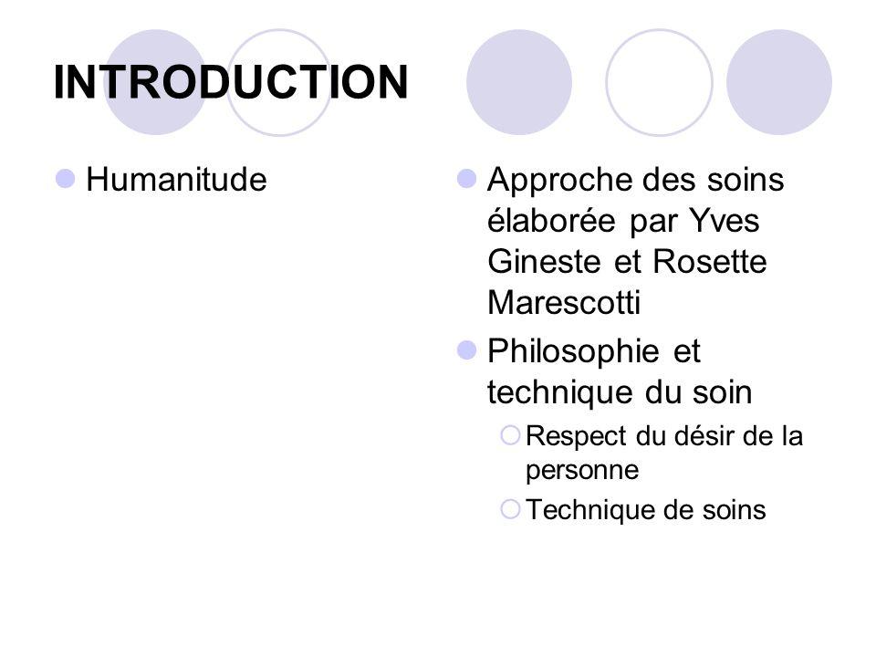 INTRODUCTION Humanitude Approche des soins élaborée par Yves Gineste et Rosette Marescotti Philosophie et technique du soin Respect du désir de la per