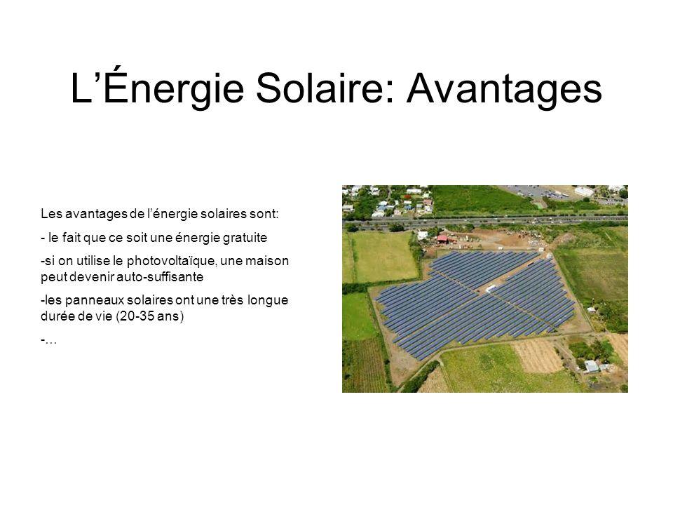 LÉnergie Solaire: Avantages Les avantages de lénergie solaires sont: - le fait que ce soit une énergie gratuite -si on utilise le photovoltaïque, une maison peut devenir auto-suffisante -les panneaux solaires ont une très longue durée de vie (20-35 ans) -…