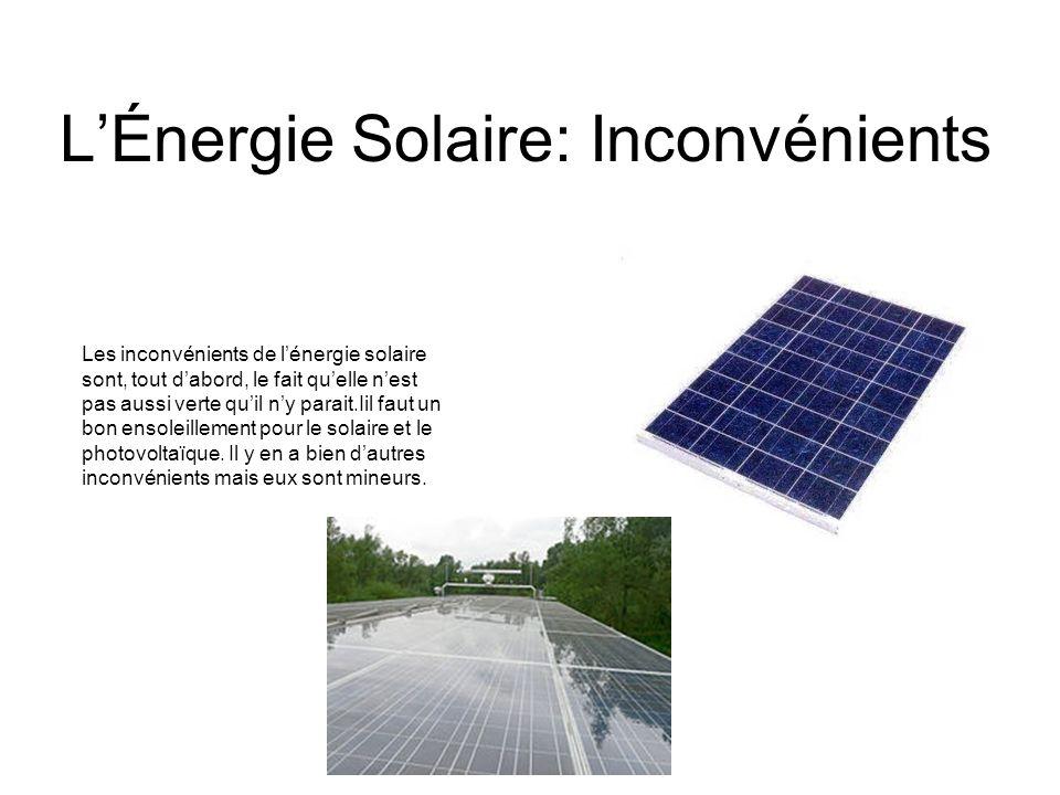 LÉnergie Solaire: Inconvénients Les inconvénients de lénergie solaire sont, tout dabord, le fait quelle nest pas aussi verte quil ny parait.Iil faut un bon ensoleillement pour le solaire et le photovoltaïque.