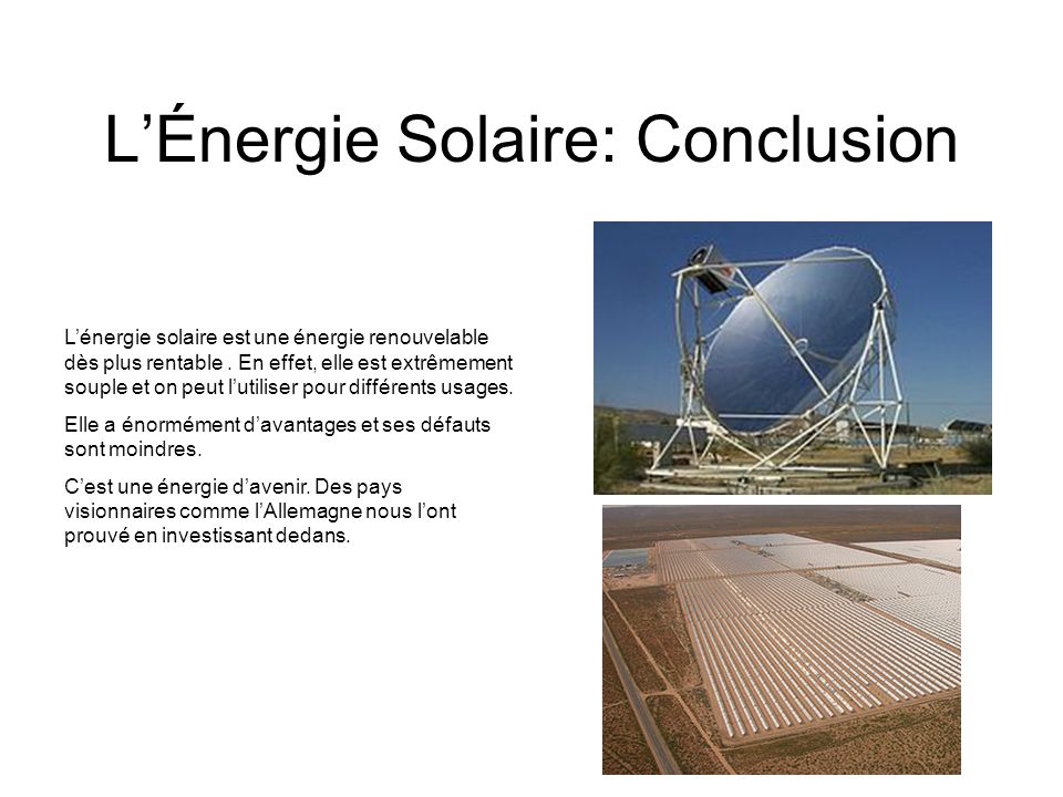 LÉnergie Solaire: Conclusion Lénergie solaire est une énergie renouvelable dès plus rentable. En effet, elle est extrêmement souple et on peut lutilis