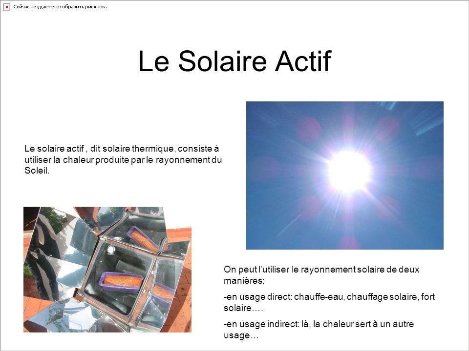 Le Solaire Actif Le solaire actif, dit solaire thermique, consiste à utiliser la chaleur produite par le rayonnement du Soleil. On peut lutiliser le r