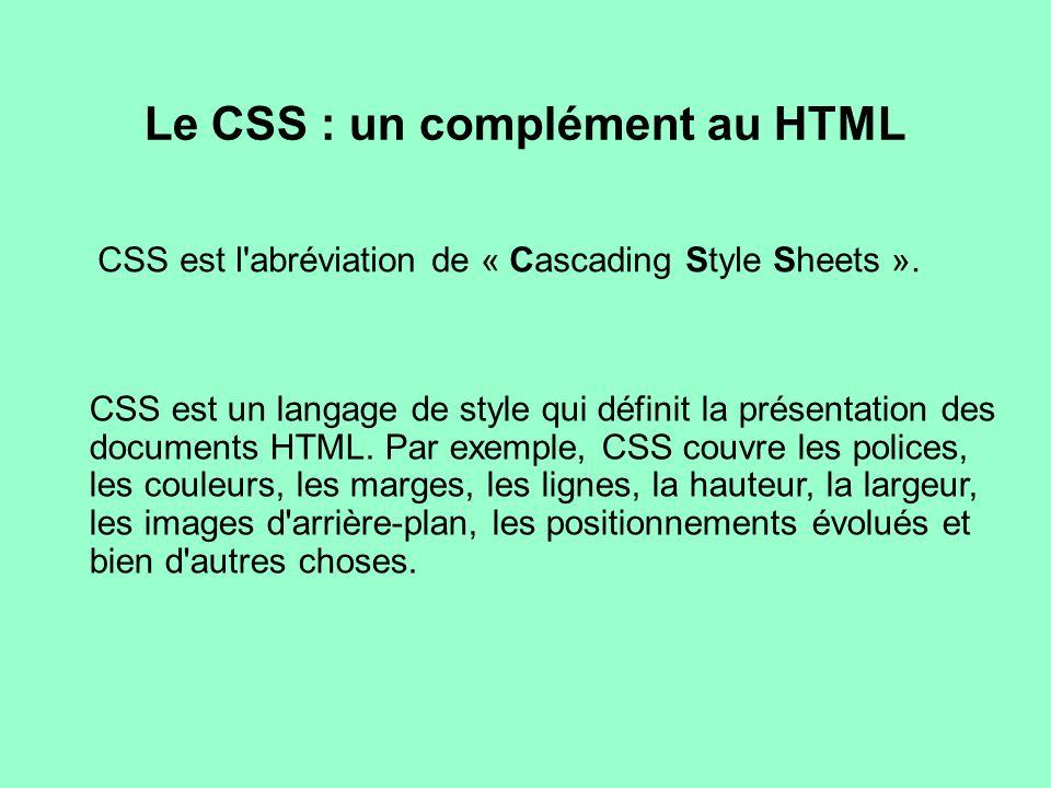 Le CSS : un complément au HTML CSS est l'abréviation de « Cascading Style Sheets ». CSS est un langage de style qui définit la présentation des docume