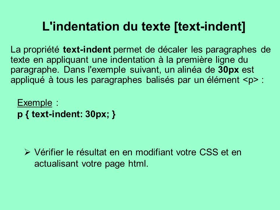 L'indentation du texte [text-indent] Exemple : p { text-indent: 30px; } La propriété text-indent permet de décaler les paragraphes de texte en appliqu