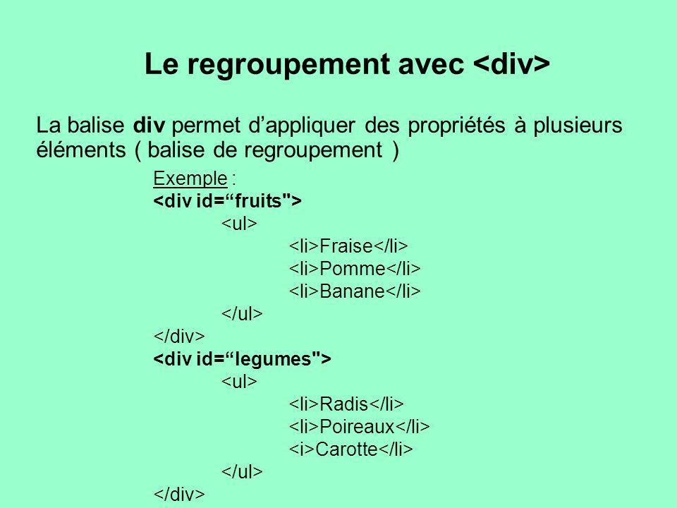 Le regroupement avec La balise div permet dappliquer des propriétés à plusieurs éléments ( balise de regroupement ) Exemple : Fraise Pomme Banane Radi