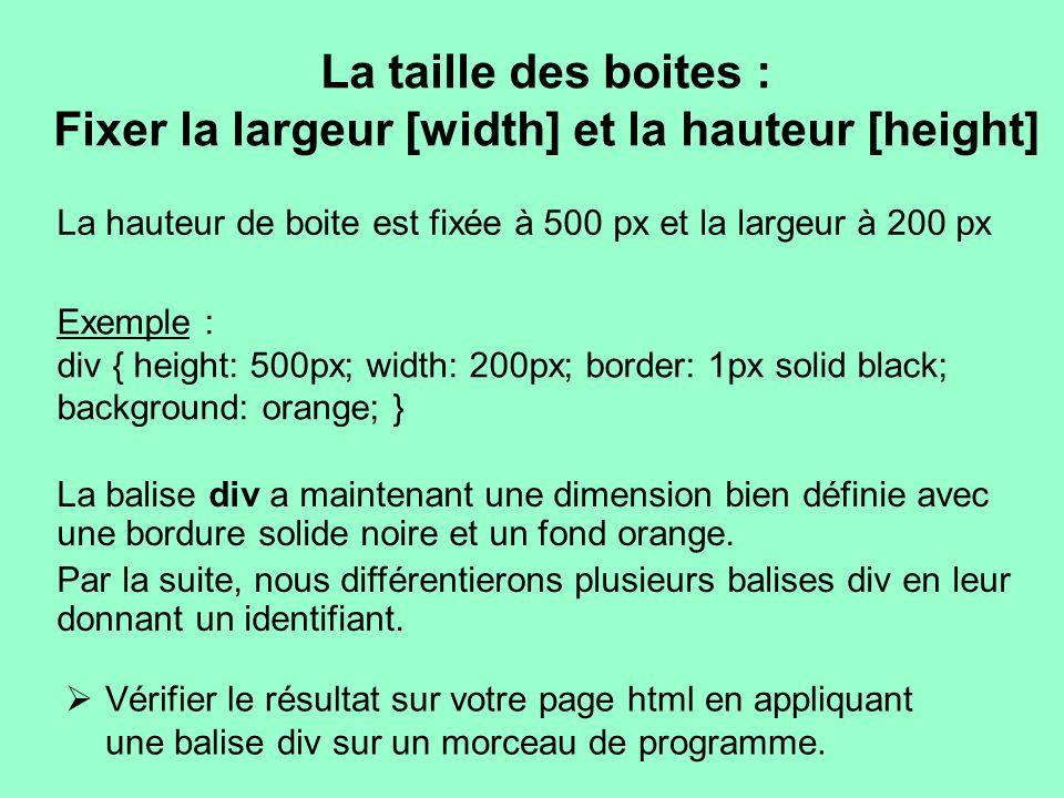 La taille des boites : Fixer la largeur [width] et la hauteur [height] La hauteur de boite est fixée à 500 px et la largeur à 200 px Exemple : div { h