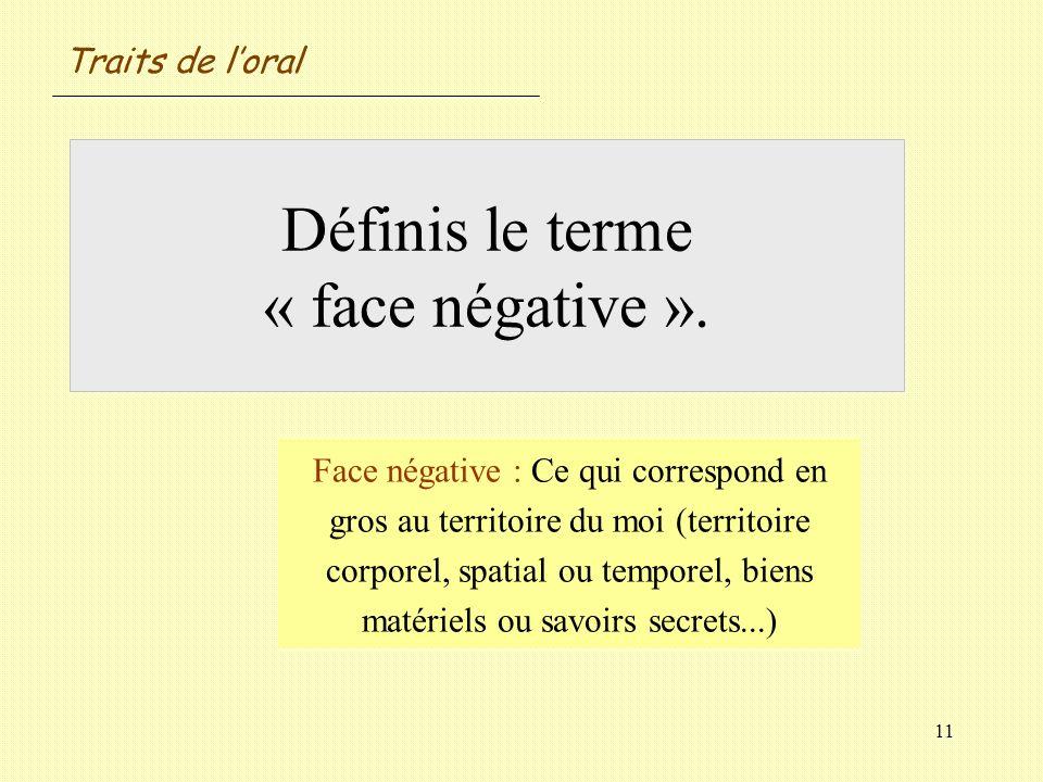 11 Définis le terme « face négative ». Face négative : Ce qui correspond en gros au territoire du moi (territoire corporel, spatial ou temporel, biens