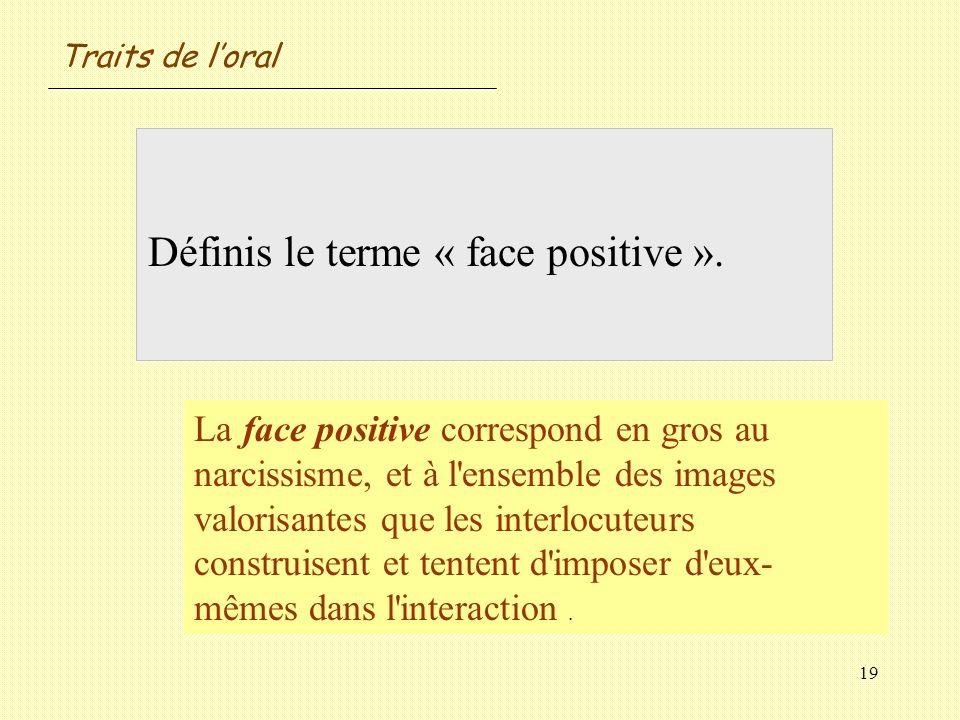 19 Définis le terme « face positive ». La face positive correspond en gros au narcissisme, et à l'ensemble des images valorisantes que les interlocute