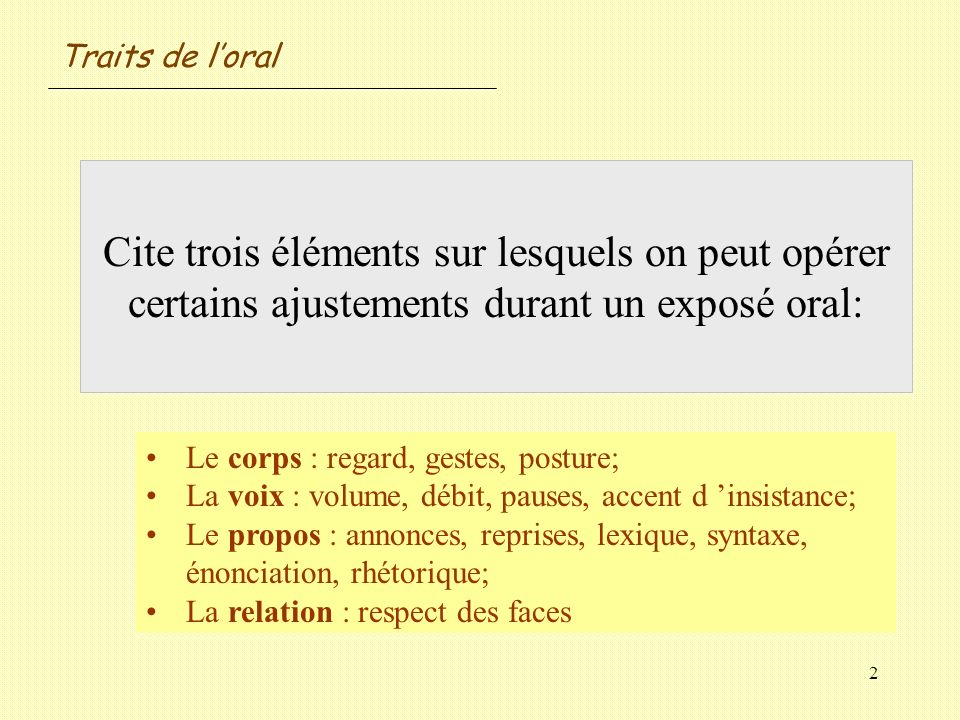 2 Cite trois éléments sur lesquels on peut opérer certains ajustements durant un exposé oral: Le corps : regard, gestes, posture; La voix : volume, dé