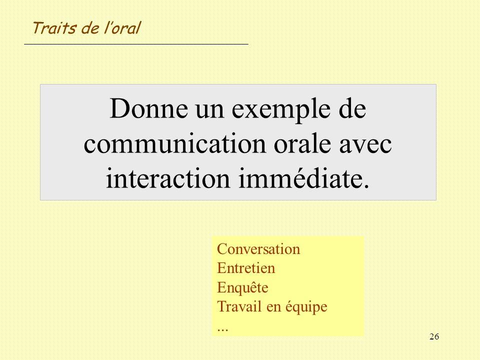 26 Donne un exemple de communication orale avec interaction immédiate. Conversation Entretien Enquête Travail en équipe... Traits de loral