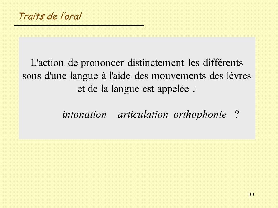 33 L'action de prononcer distinctement les différents sons d'une langue à l'aide des mouvements des lèvres et de la langue est appelée : intonationart