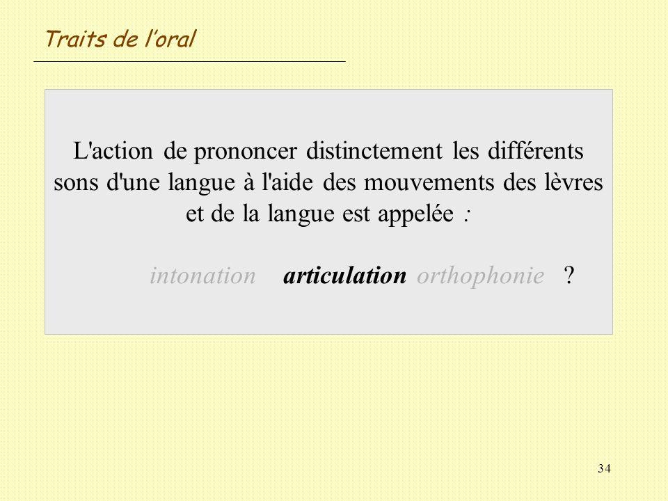 34 L'action de prononcer distinctement les différents sons d'une langue à l'aide des mouvements des lèvres et de la langue est appelée : intonationart