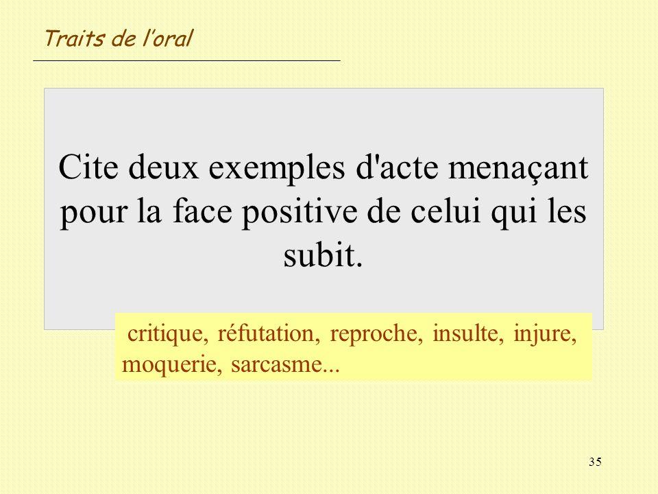 35 Cite deux exemples d'acte menaçant pour la face positive de celui qui les subit. critique, réfutation, reproche, insulte, injure, moquerie, sarcasm