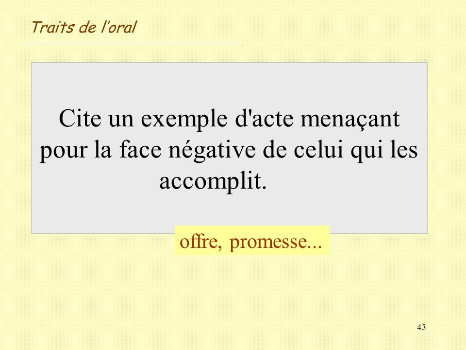 43 Cite un exemple d'acte menaçant pour la face négative de celui qui les accomplit. offre, promesse... Traits de loral