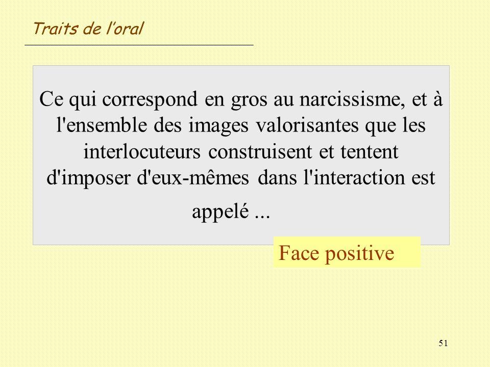 51 Ce qui correspond en gros au narcissisme, et à l'ensemble des images valorisantes que les interlocuteurs construisent et tentent d'imposer d'eux-mê