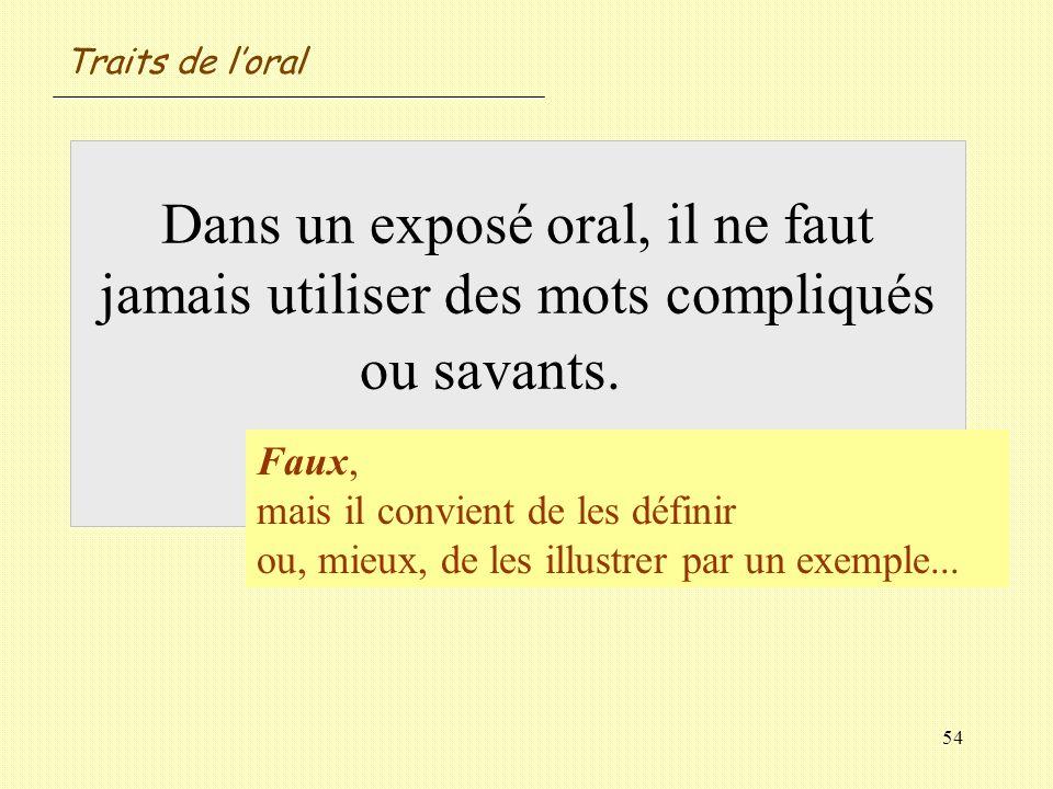 54 Dans un exposé oral, il ne faut jamais utiliser des mots compliqués ou savants. Vrai / Faux ? Faux, mais il convient de les définir ou, mieux, de l