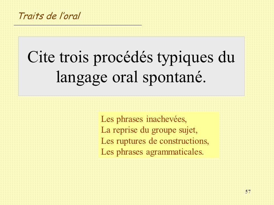 57 Cite trois procédés typiques du langage oral spontané. Les phrases inachevées, La reprise du groupe sujet, Les ruptures de constructions, Les phras