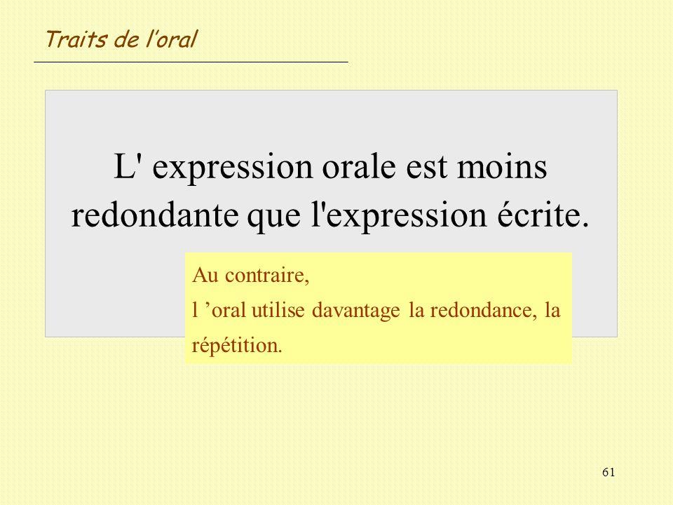 61 L' expression orale est moins redondante que l'expression écrite. Vrai / Faux ? Au contraire, l oral utilise davantage la redondance, la répétition